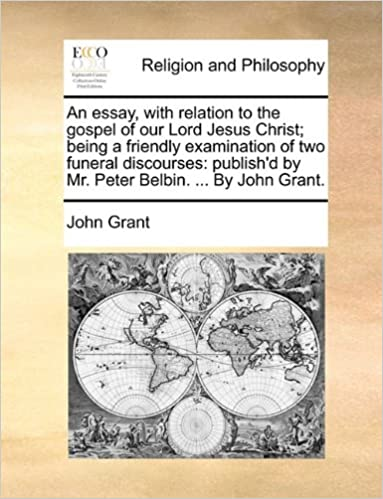 Book An essay, with relation to the gospel of our Lord Jesus Christ: being a friendly examination of two funeral discourses: publish'd by Mr. Peter Belbin. ... By John Grant.