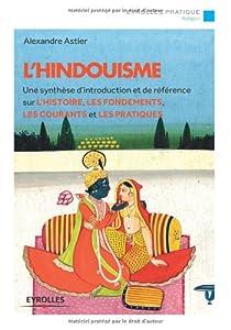 L'hindouisme : Une synthèse d'introduction et de référence sur l'histoire, les fondements, les courants et les pratiques par Astier (II)