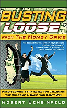 Busting Loose From the Money Game: Mind-Blowing Strategies for Changing the Rules of a Game You Can't Win by [Scheinfeld, Robert]