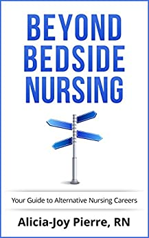 Beyond Bedside Nursing; Your Guide to Alternative Nursing Careers by [Pierre, Alicia-joy]