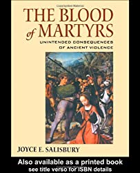The Blood of Martyrs: Unintended Consequences of Ancient Violence: The Impact and Memory of Ancient Violence