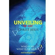 Unveiling the Man Christ Jesus: Who is He, What is He About?