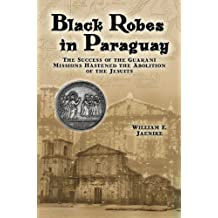 Black Robes in Paraguay: The Success of the Guarani Missions Hastened the Abolition of the Jesuits