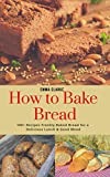 How to Bake Bread: 100+ Recipes Freshly Baked Bread for a Delicious Lunch & Good Mood (Easy Meal Book 38)