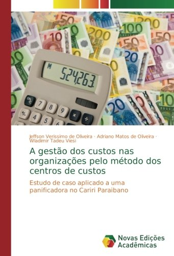 A gestão dos custos nas organizações pelo método dos centros de custos: Estudo de caso aplicado a uma panificadora no Cariri Paraibano (Portuguese Edition): ...