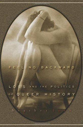Feeling Backward: Loss and the Politics of Queer History Love Heather