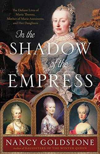 Book Cover: In the Shadow of the Empress: The Defiant Lives of Maria Theresa, Mother of Marie Antoinette, and Her Daughters