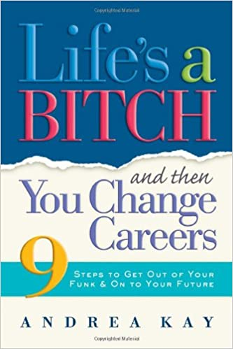 lifes a bitch and then you change careers 9 steps to get you out of your funk on to your future andrea kay 9781584794875 amazoncom books