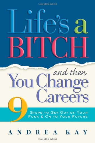 Life's a Bitch and Then You Change Careers: 9 Steps to Get You Out ...