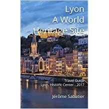 Lyon A World Heritage Site: Travel Guide Lyon, Historic Center - 2017