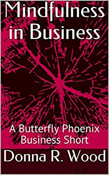 Mindfulness in Business: A Butterfly Phoenix Business Short by [Wood, Donna R.]