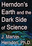 Herndon's Earth and the Dark Side of Science by J. Marvin Herndon Ph.D. (2014-12-10)