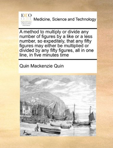 Read Online A method to multiply or divide any number of figures by a like or a less number, so expeditely, that any fifty figures may either be multiplied or ... all in one line, in five minutes time ebook