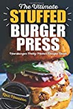The Ultimate Stuffed Burger Press Hamburger Patty Maker Recipe Book: Cookbook Guide for Express Home, Grilling, Camping, Sports Events or Tailgating. Crafted Sliders (Stuffed Burgers) (Volume 1)