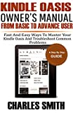 Kindle  Oasis Owner's Manual From Basic To Advance User: Fast and Easy Ways to Master Your Kindle Oasis and Troubleshoot Common Problems.