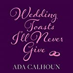 Wedding Toasts I'll Never Give | Ada Calhoun