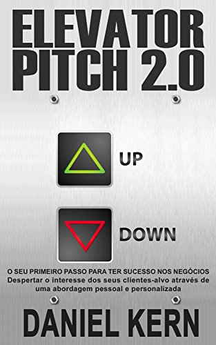 Elevator Pitch 2.0: O seu primeiro passo para ter sucesso nos negócios: Despertar o interesse dos seus clientes-alvo através de uma abordagem pessoal e personalizada