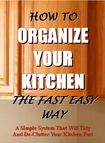 How To Organize Your Kitchen The Fast And Easy Way: A simple system that will tidy and de-clutter your kitchen fast