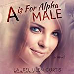 A Is for Alpha Male: A Is for Alpha Male, Book 1 | Laurel Ulen Curtis