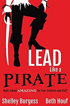Lead Like a PIRATE: Make School Amazing for Your Students and Staff by [Burgess, Shelley, Houf, Beth]