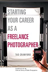 Starting Your Career as a Freelance Photographer: The Complete Marketing, Business, and Legal Guide