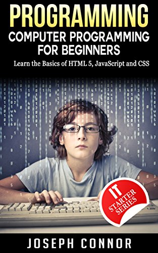 Programming: Computer Programming For Beginners: Learn The Basics Of HTML5, JavaScript, & CSS
