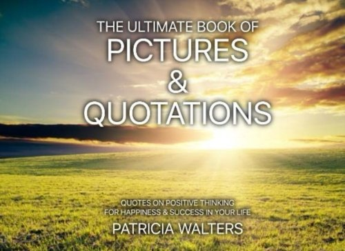 The Ultimate Book of Pictures & Quotations: Quotes on Positive Thinking for Happiness & Success in Your Life (In