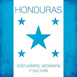 Honduras: Costumbres, geografía y cultura [Honduras: Geography, Customs and Culture ]