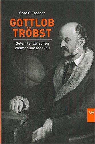 Gottlob Tröbst: Gelehrter zwischen Weimar und Moskau