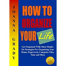 How To Organize Your Life; Get Organized With These Hands-On Strategies For Organizing Your Home, Paperwork, Computer Files, Time and More