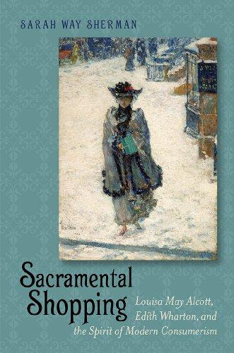 Sacramental Shopping: Louisa May Alcott, Edith Wharton, and the Spirit of Modern Consumerism (Becoming Modern: New Nineteenth-Century Studies)