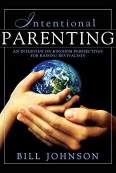 Intentional Parenting : Kingdom Perspective on Raising Revivalists by [Johnson, Bill]