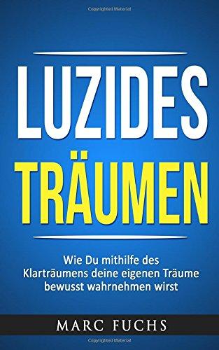 Luzides Träumen: Wie Du mithilfe des Klarträumens deine eigenen Träume bewusst wahrnehmen wirst Taschenbuch – 26. April 2017 Marc Fuchs 1546307311 SELF-HELP / Self-Hypnosis