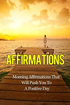 Affirmations: Morning Affirmations That Will Push You To A Positive Day by [Dunar, Michael]