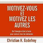 Motivez-vous et motivez les autres : De l'énergie et de la force pour vaincre tous les obstacles   Christian H. Godefroy