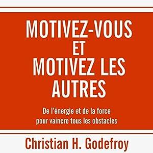 Motivez-vous et motivez les autres : De l'énergie et de la force pour vaincre tous les obstacles   Livre audio Auteur(s) : Christian H. Godefroy Narrateur(s) : Bertrand Dubail