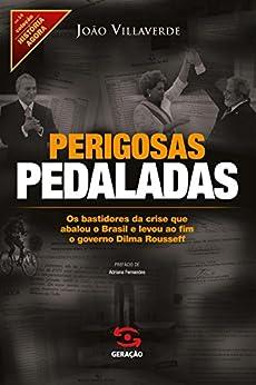 Perigosas pedaladas: Os bastidores da crise que abalou o Brasil e levou ao fim o governo Dilma Rousseff (História Agora) por [Villaverde, João]