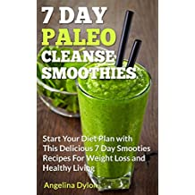 7 Day Paleo Cleanse Smoothies: Start Your Diet Plan with This Delicious 7 Day Smoothies Recipes for Weight Loss and Healthy Living