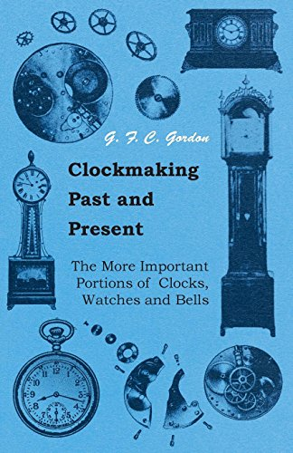 Clockmaking - Past And Present: With Which Is Incorporated The More Important Portions Of