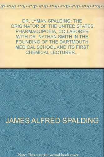 Dr. Lyman Spalding: the Originator of the United States Pharmacopoia, Co-laborer with Dr. Nathan Smith in the Founding of the Dartmouth Medical School, and Its First Chemical Lecturer, President and Professor of Anatomy and Surgery of the College of Physicians and Surgeons of the Western District, at Fairfield, N.Y