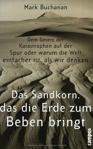 Das Sandkorn, das die Erde zum Beben bringt: Dem Gesetz der Katastrophen auf der Spur oder warum die Welt einfacher ist, als wir denken