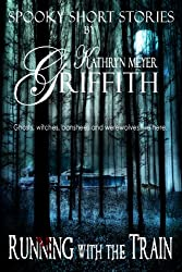 Running with the Train Short Story (SPOOKY SHORT STORIES by Kathryn Meyer Griffith Book 3)