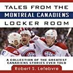 Tales from the Montreal Canadiens Locker Room: A Collection of the Greatest Canadiens Stories Ever Told | Robert S. Lefebvre