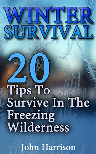 Winter Survival: 20 Tips To Survive In The Freezing Wilderness: (Prepper's Guide, Survival Guide, Alternative Medicine, Emergency) by [Harrison, John]