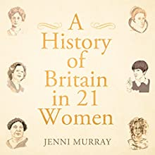 A History of Britain in 21 Women Audiobook by Jenni Murray Narrated by Jenni Murray