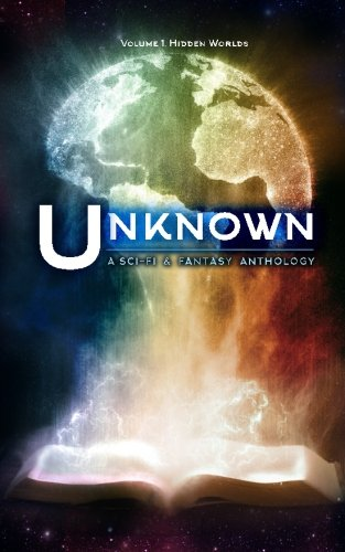 Unknown: A Collection of Sci-Fi and Fantasy Stories (Hidden Worlds) (Volume 1)