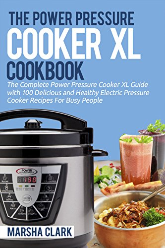 The Power Pressure Cooker XL Cookbook: The Complete Power Pressure Cooker XL Guide --- With 100 Delicious and Healthy Electric Pressure Cooker Recipes For Busy People by Marsha Clark