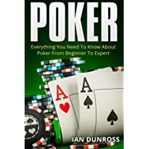 Poker: Everything You Need To Know About Poker From Beginner To Expert