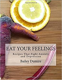 Book Eat Your Feelings: Recipes That Fight Anxiety and Depression