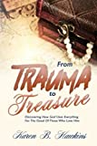 From Trauma To Treasure: Discovering How God Uses Everything For The Good Of Those Who Love Him